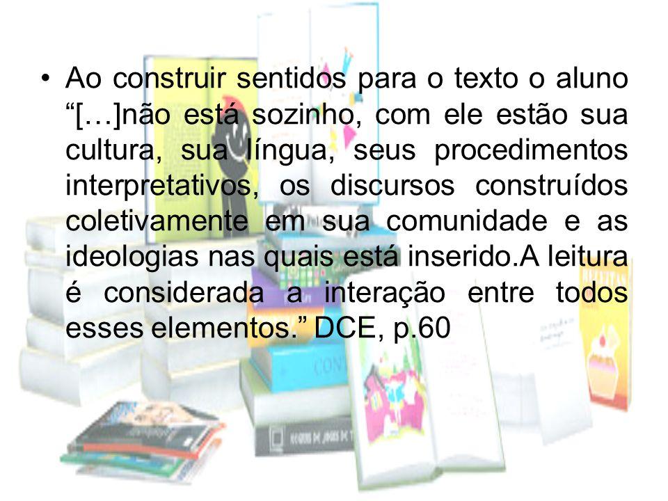 Ao construir sentidos para o texto o aluno […]não está sozinho, com ele estão sua cultura, sua língua, seus procedimentos interpretativos, os discursos construídos coletivamente em sua comunidade e as ideologias nas quais está inserido.A leitura é considerada a interação entre todos esses elementos. DCE, p.60